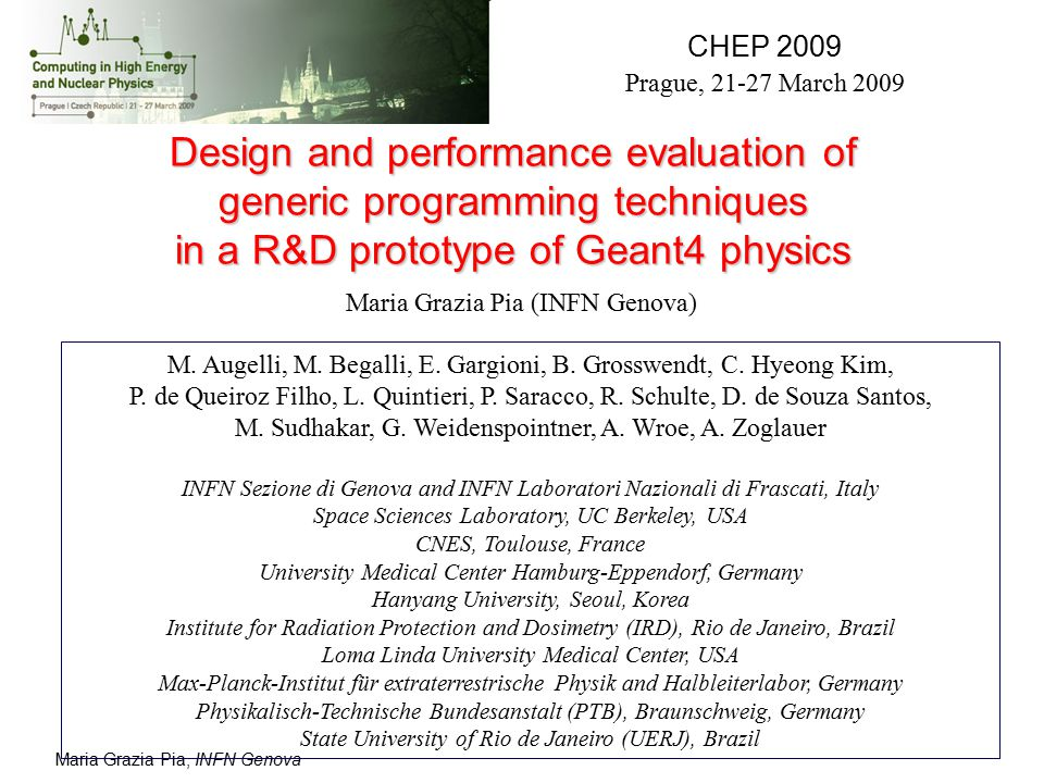 Maria Grazia Pia, INFN Genova Acknowledgments The physics models and original implementations of the physics processes mentioned in this talk derive from Geant4 Standard and Low Energy Electromagnetic packages as in Geant4 9.1-9.2 Thanks to  Sergio Bertolucci (INFN and CERN)  Tom Evans (ORNL)  Simone Giani (CERN)  Alessandro Montanari (INFN Bologna)  Andreas Pfeiffer (CERN) for helpful discussions and advice The performance results concerning Compton scattering in Geant4 9.1 are published in IEEE NSS 2008 proceedings (F.