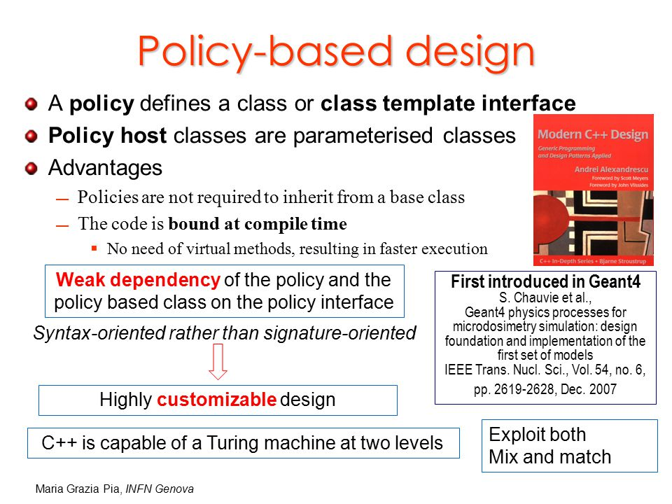 Maria Grazia Pia, INFN Genova A policy defines a class or class template interface Policy host classes are parameterised classes Advantages Policies are not required to inherit from a base class The code is bound at compile time  No need of virtual methods, resulting in faster execution Syntax-oriented rather than signature-oriented Weak dependency of the policy and the policy based class on the policy interface Highly customizable design Policy-based design First introduced in Geant4 S.