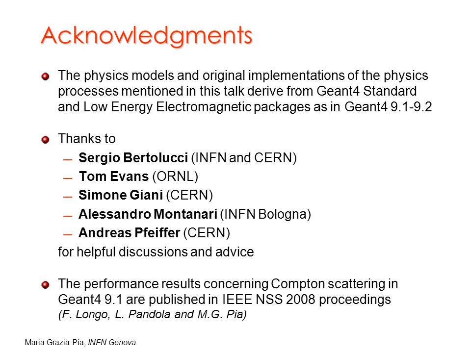 Maria Grazia Pia, INFN Genova Acknowledgments The physics models and original implementations of the physics processes mentioned in this talk derive from Geant4 Standard and Low Energy Electromagnetic packages as in Geant4 9.1-9.2 Thanks to  Sergio Bertolucci (INFN and CERN)  Tom Evans (ORNL)  Simone Giani (CERN)  Alessandro Montanari (INFN Bologna)  Andreas Pfeiffer (CERN) for helpful discussions and advice The performance results concerning Compton scattering in Geant4 9.1 are published in IEEE NSS 2008 proceedings (F.