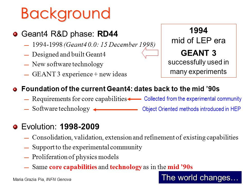 Maria Grazia Pia, INFN Genova Background Geant4 R&D phase: RD44 1994-1998 (Geant4 0.0: 15 December 1998) Designed and built Geant4 New software technology GEANT 3 experience + new ideas Foundation of the current Geant4: dates back to the mid '90s Requirements for core capabilities Software technology Evolution: 1998-2009 Consolidation, validation, extension and refinement of existing capabilities Support to the experimental community Proliferation of physics models Same core capabilities and technology as in the mid '90s 1994 mid of LEP era GEANT 3 successfully used in many experiments Collected from the experimental community Object Oriented methods introduced in HEP The world changes…