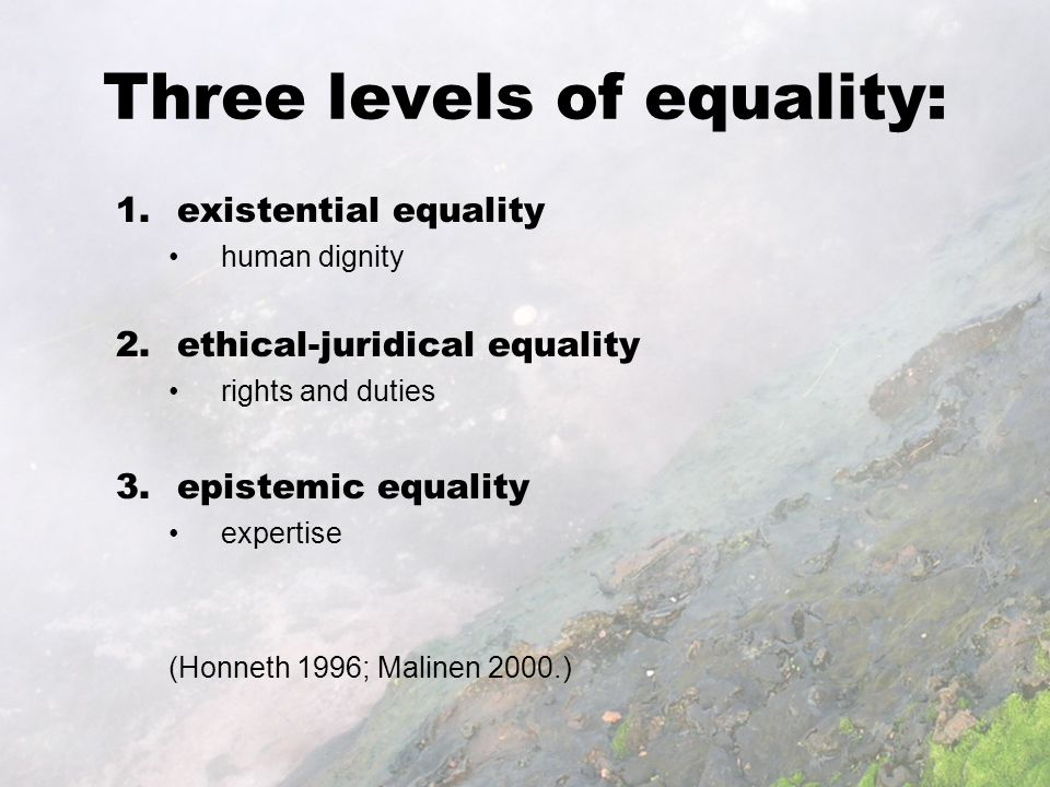 Three levels of equality: 1.existential equality human dignity 2.ethical-juridical equality rights and duties 3.epistemic equality expertise (Honneth 1996; Malinen 2000.)