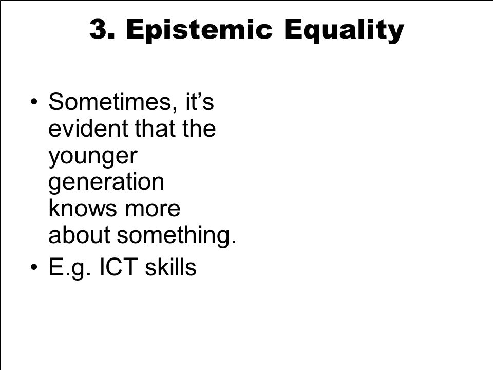 3. Epistemic Equality Sometimes, it's evident that the younger generation knows more about something. E.g. ICT skills