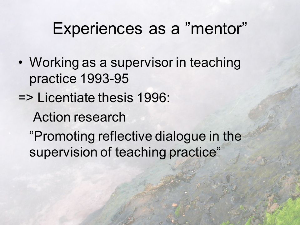 Experiences as a mentor Working as a supervisor in teaching practice 1993-95 => Licentiate thesis 1996: Action research Promoting reflective dialogue in the supervision of teaching practice
