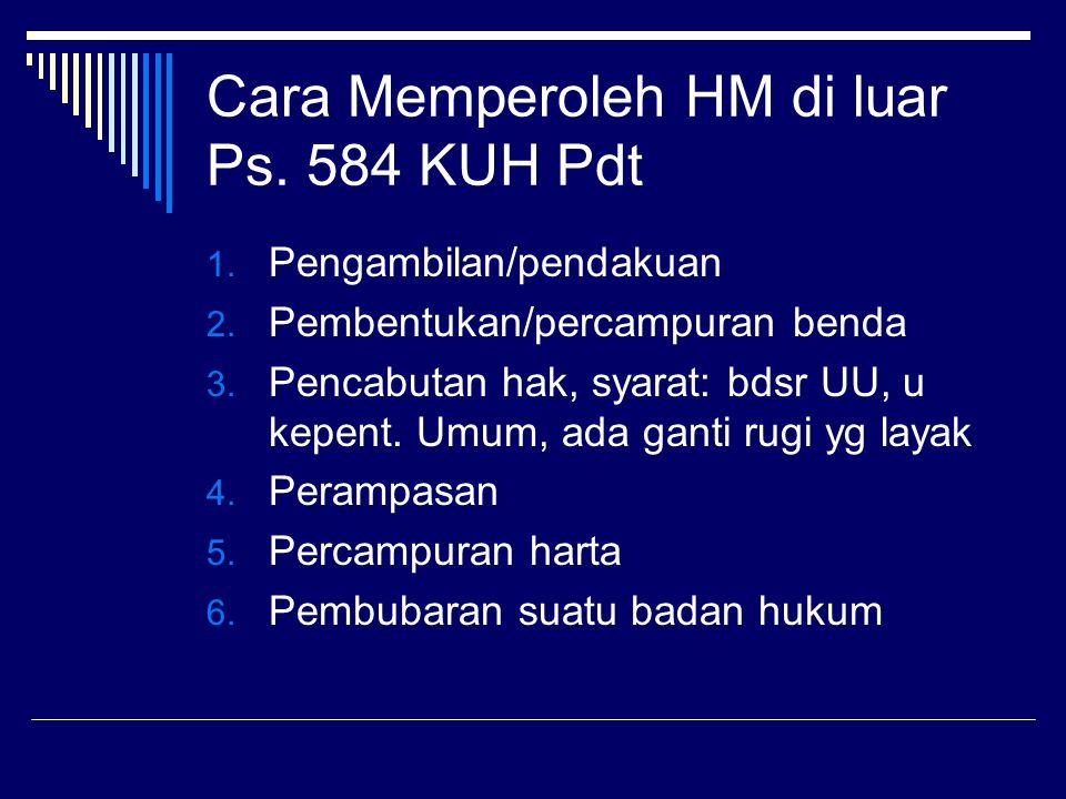 Cara Memperoleh HM di luar Ps. 584 KUH Pdt 1. Pengambilan/pendakuan 2. Pembentukan/percampuran benda 3. Pencabutan hak, syarat: bdsr UU, u kepent. Umu