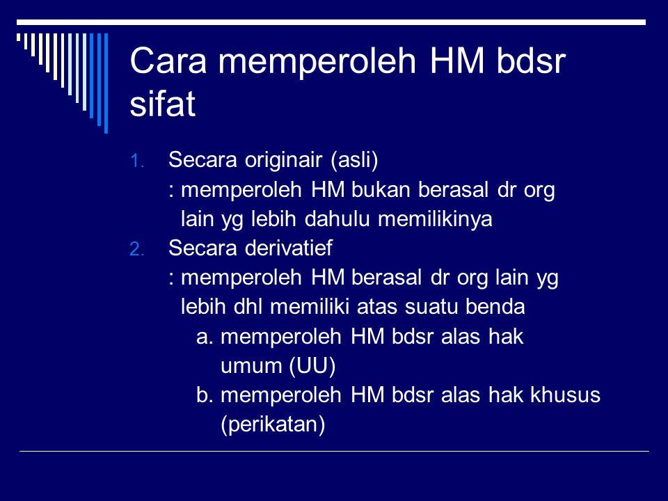 Cara memperoleh HM bdsr sifat 1. Secara originair (asli) : memperoleh HM bukan berasal dr org lain yg lebih dahulu memilikinya 2. Secara derivatief :