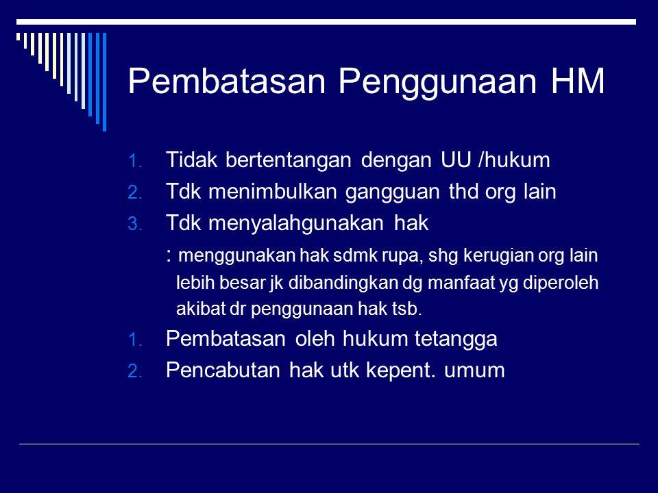 Pembatasan Penggunaan HM 1. Tidak bertentangan dengan UU /hukum 2. Tdk menimbulkan gangguan thd org lain 3. Tdk menyalahgunakan hak : menggunakan hak