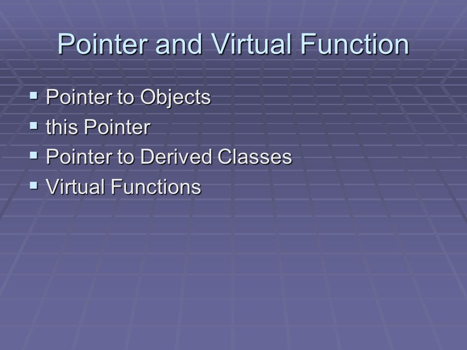 Pointer and Virtual Function  Pointer to Objects  this Pointer  Pointer to Derived Classes  Virtual Functions