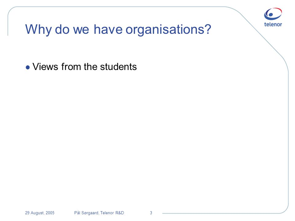 29 August, 2005Pål Sørgaard, Telenor R&D3 Why do we have organisations l Views from the students
