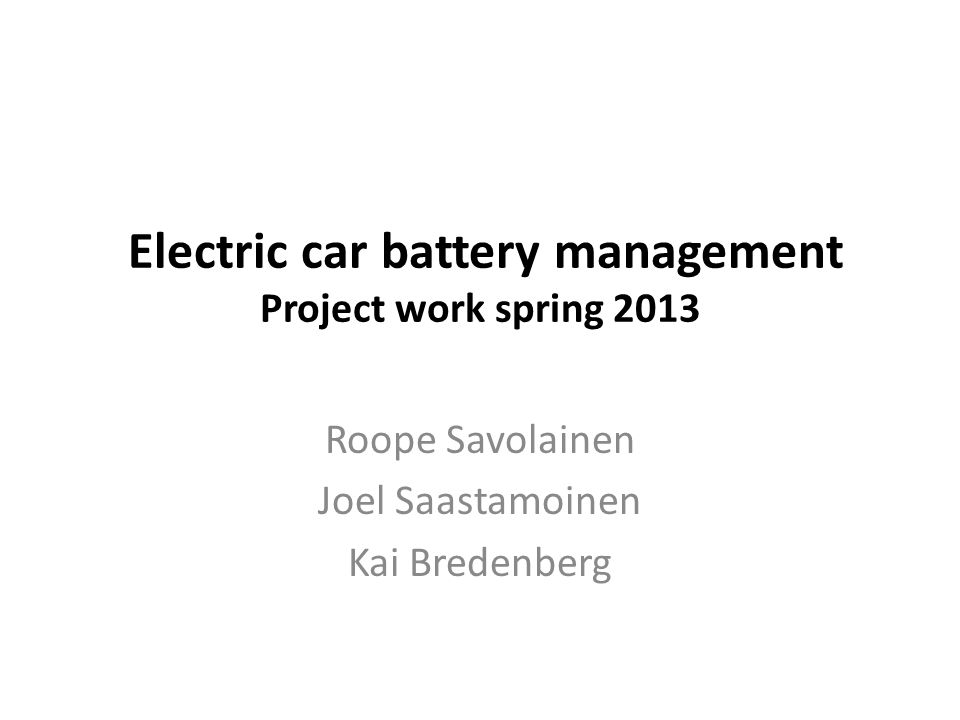 Electric car battery management Project work spring 2013 Roope Savolainen Joel Saastamoinen Kai Bredenberg