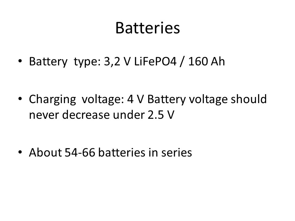 Batteries Battery type: 3,2 V LiFePO4 / 160 Ah Charging voltage: 4 V Battery voltage should never decrease under 2.5 V About 54-66 batteries in series