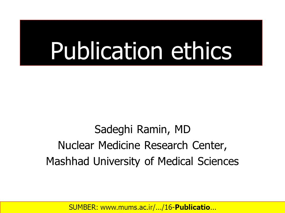 Publication ethics Sadeghi Ramin, MD Nuclear Medicine Research Center, Mashhad University of Medical Sciences SUMBER: www.mums.ac.ir/.../16-Publicatio...‎