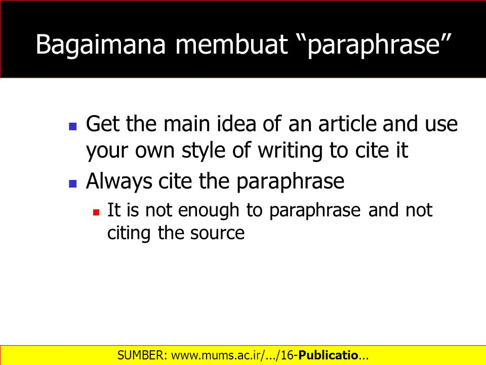 Bagaimana membuat paraphrase Get the main idea of an article and use your own style of writing to cite it Always cite the paraphrase It is not enough to paraphrase and not citing the source SUMBER: www.mums.ac.ir/.../16-Publicatio...‎