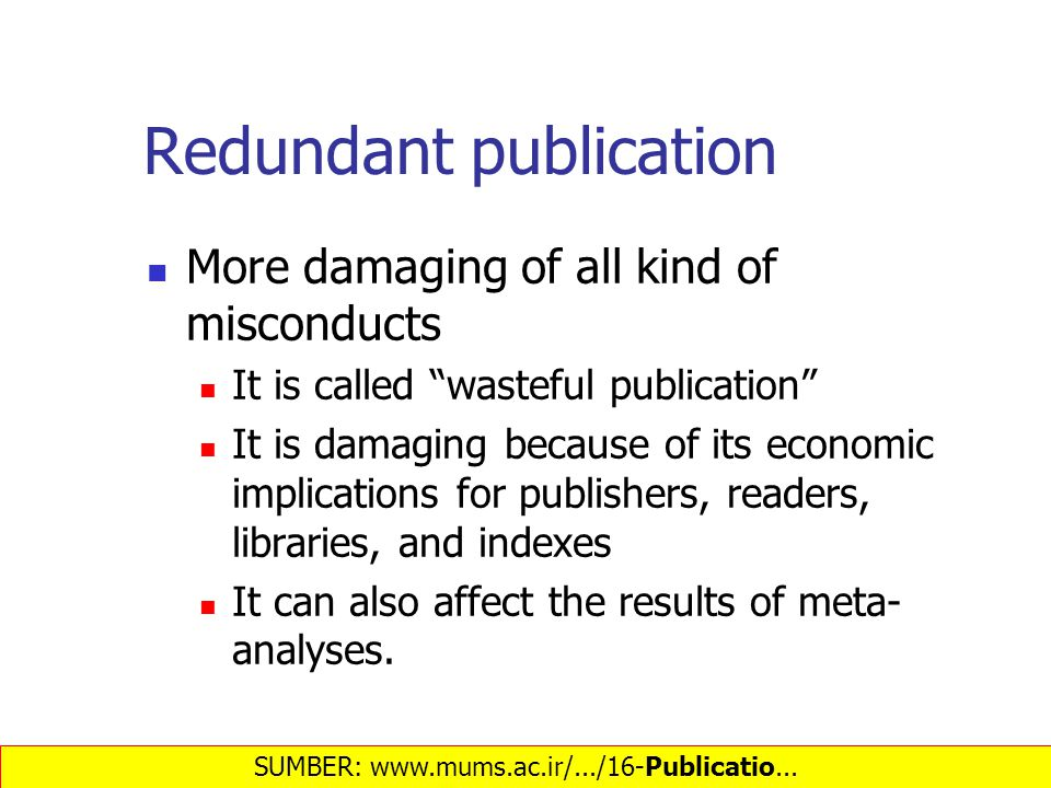 Redundant publication More damaging of all kind of misconducts It is called wasteful publication It is damaging because of its economic implications for publishers, readers, libraries, and indexes It can also affect the results of meta- analyses.