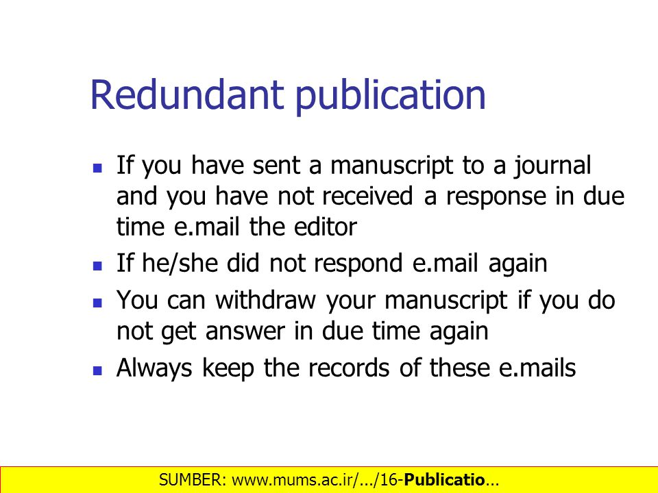Redundant publication If you have sent a manuscript to a journal and you have not received a response in due time e.mail the editor If he/she did not respond e.mail again You can withdraw your manuscript if you do not get answer in due time again Always keep the records of these e.mails SUMBER: www.mums.ac.ir/.../16-Publicatio...‎