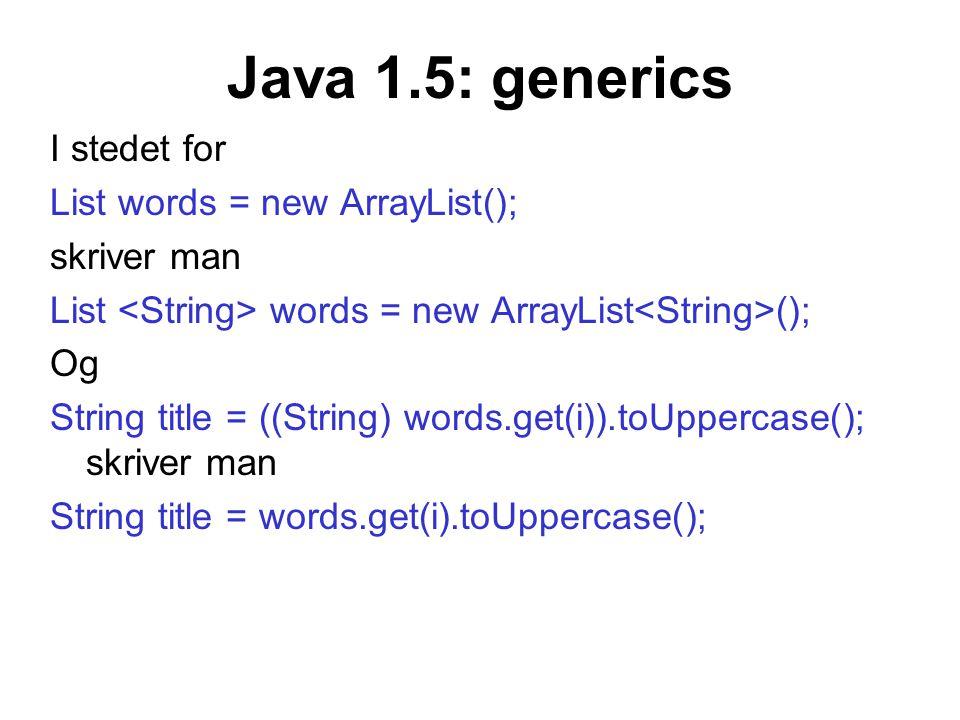 Java 1.5: generics I stedet for List words = new ArrayList(); skriver man List words = new ArrayList (); Og String title = ((String) words.get(i)).toU