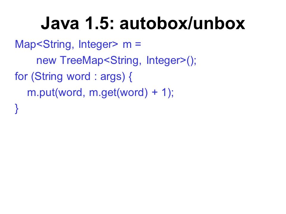 Java 1.5: autobox/unbox Map m = new TreeMap (); for (String word : args) { m.put(word, m.get(word) + 1); }