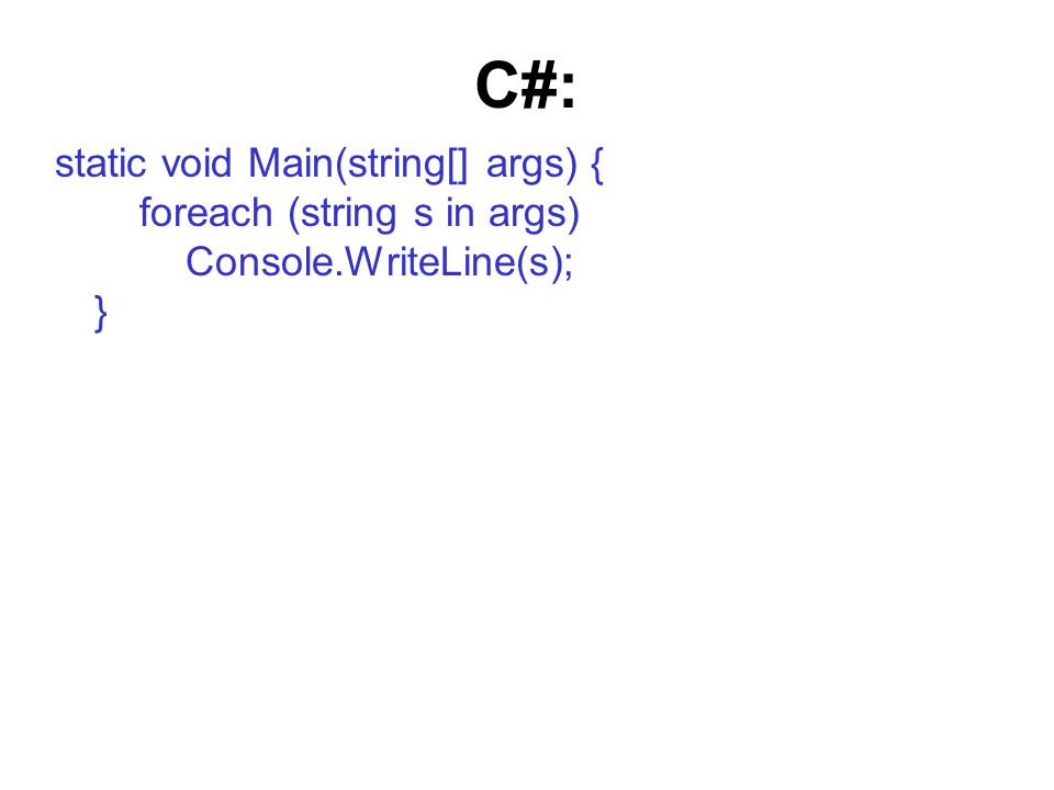 C#: static void Main(string[] args) { foreach (string s in args) Console.WriteLine(s); }