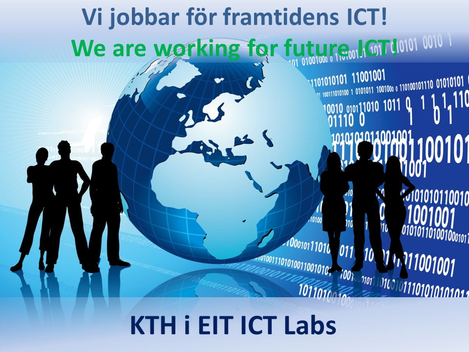 Vi jobbar för framtidens ICT! We are working for future ICT! KTH i EIT ICT Labs