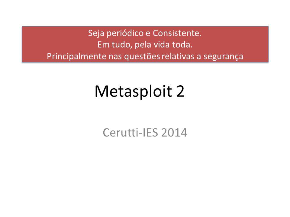 Metasploit 2 Cerutti-IES 2014 Seja periódico e Consistente.