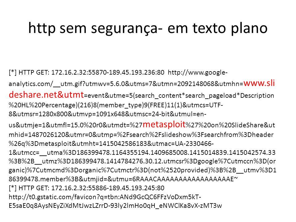 http sem segurança- em texto plano [*] HTTP GET: 172.16.2.32:55870-189.45.193.236:80 http://www.google- analytics.com/__utm.gif utmwv=5.6.0&utms=7&utmn=2092148068&utmhn= www.sli deshare.net&utmt =event&utme=5(search_content*search_pageload*Description %20HL%20Percentage)(216)8(member_type)9(FREE)11(1)&utmcs=UTF- 8&utmsr=1280x800&utmvp=1091x648&utmsc=24-bit&utmul=en- us&utmje=1&utmfl=15.0%20r0&utmdt=%27 metasploit %27%20on%20SlideShare&ut mhid=1487026120&utmr=0&utmp=%2Fsearch%2Fslideshow%3Fsearchfrom%3Dheader %26q%3Dmetasploit&utmht=1415042586183&utmac=UA-2330466- 1&utmcc=__utma%3D186399478.1164355194.1409685008.1415014839.1415042574.33 %3B%2B__utmz%3D186399478.1414784276.30.12.utmcsr%3Dgoogle%7Cutmccn%3D(or ganic)%7Cutmcmd%3Dorganic%7Cutmctr%3D(not%2520provided)%3B%2B__utmv%3D1 86399478.member%3B&utmjid=&utmu=6RAAACAAAAAAAAAAAAAAAAAE~ [*] HTTP GET: 172.16.2.32:55886-189.45.193.245:80 http://t0.gstatic.com/favicon q=tbn:ANd9GcQC6FFzVoDxm5kT- E5saE0q8AysNEyZiXdMtJwzLZrrD-93ly2lmHo0qH_eNWClKa8vX-zMT3w