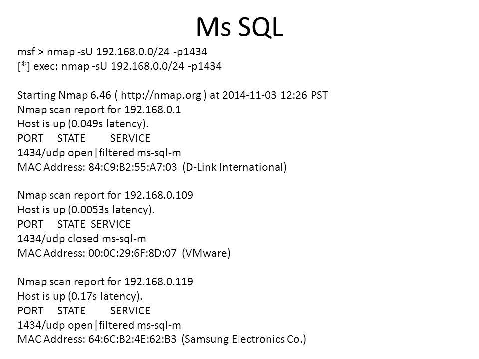 Ms SQL msf > nmap -sU 192.168.0.0/24 -p1434 [*] exec: nmap -sU 192.168.0.0/24 -p1434 Starting Nmap 6.46 ( http://nmap.org ) at 2014-11-03 12:26 PST Nm