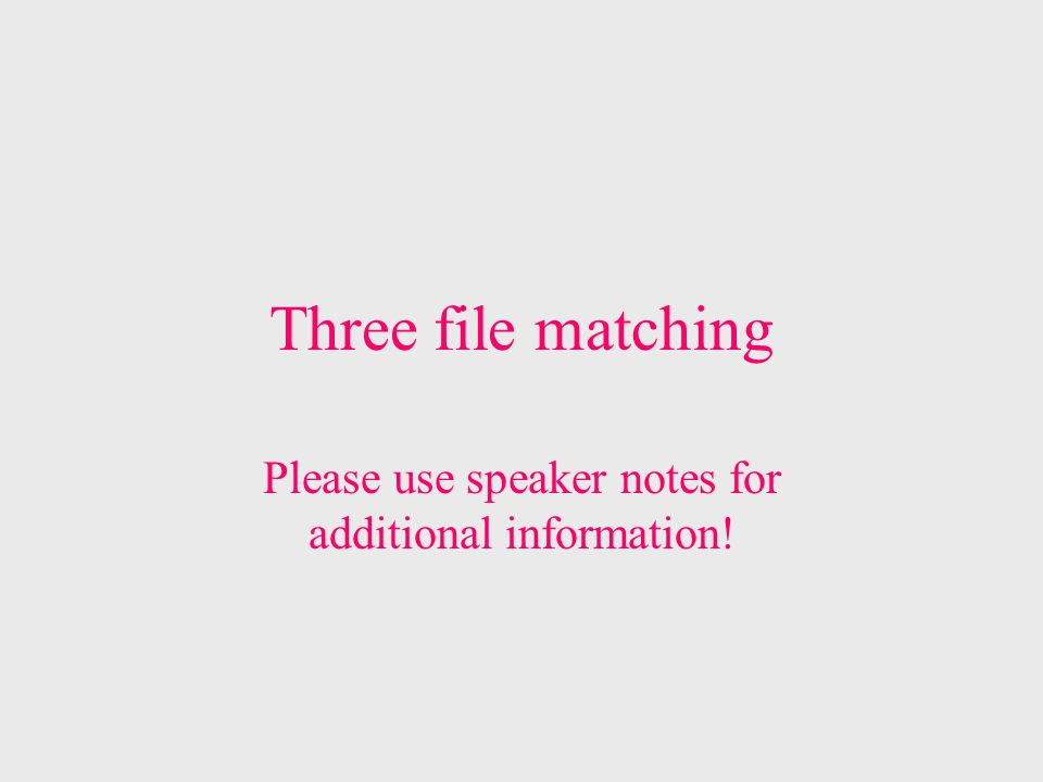 Three file matching Please use speaker notes for additional information!