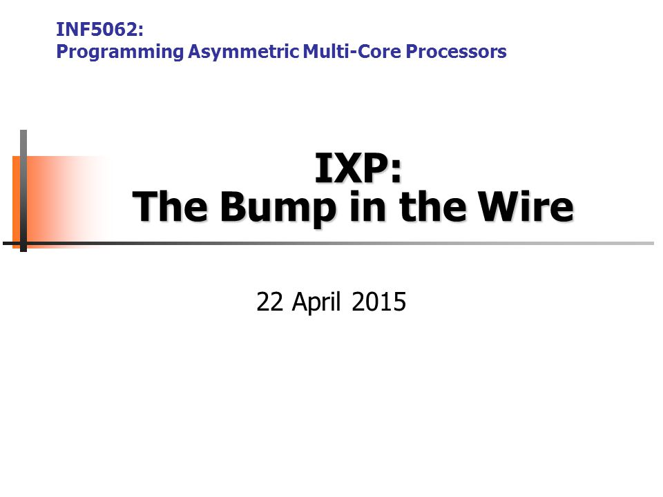 IXP: The Bump in the Wire IXP: The Bump in the Wire INF5062: Programming Asymmetric Multi-Core Processors 22 April 2015