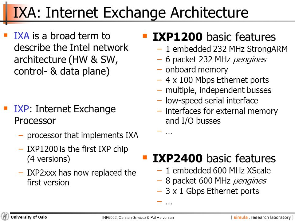 INF5062, Carsten Griwodz & Pål Halvorsen University of Oslo IXA: Internet Exchange Architecture  IXA is a broad term to describe the Intel network architecture (HW & SW, control- & data plane)  IXP: Internet Exchange Processor −processor that implements IXA −IXP1200 is the first IXP chip (4 versions) −IXP2xxx has now replaced the first version  IXP1200 basic features −1 embedded 232 MHz StrongARM −6 packet 232 MHz µengines −onboard memory −4 x 100 Mbps Ethernet ports −multiple, independent busses −low-speed serial interface −interfaces for external memory and I/O busses −…  IXP2400 basic features −1 embedded 600 MHz XScale −8 packet 600 MHz µengines −3 x 1 Gbps Ethernet ports −…