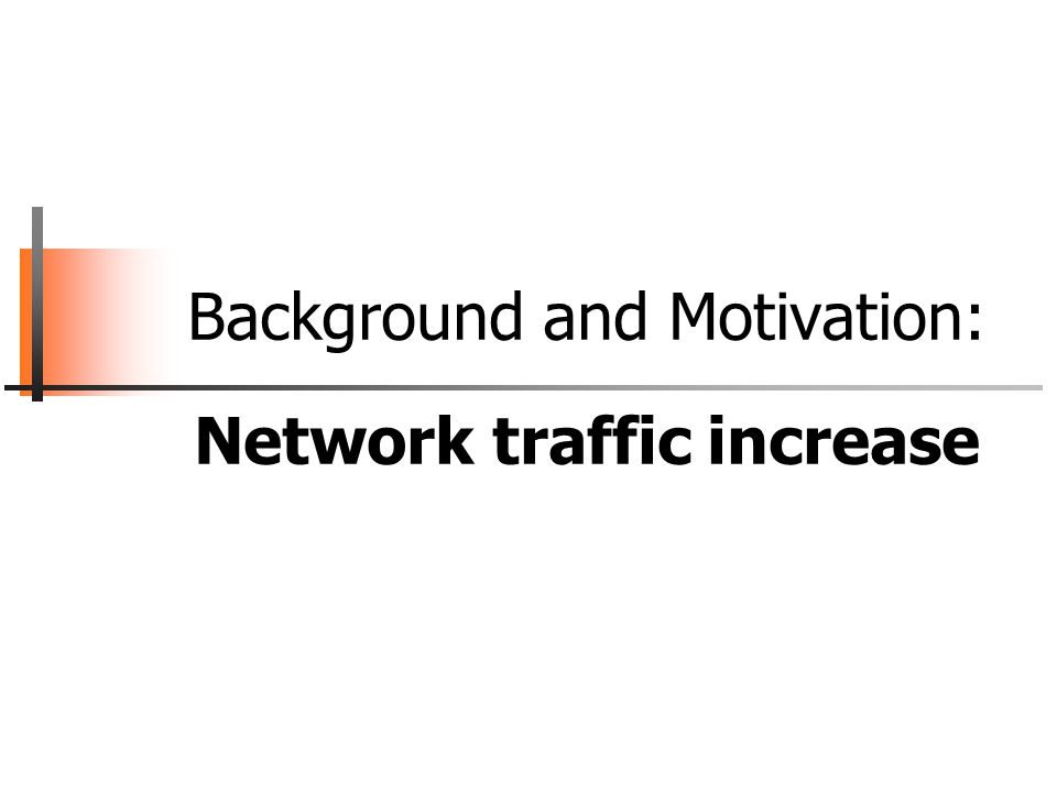 Background and Motivation: Network traffic increase