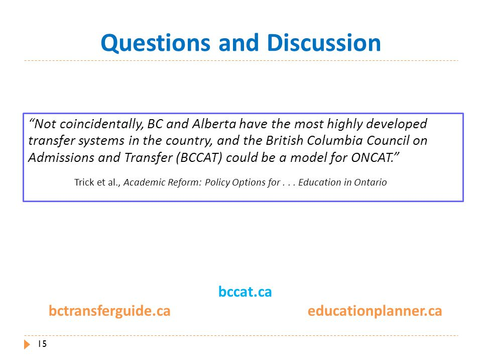 Questions and Discussion bccat.ca bctransferguide.ca educationplanner.ca 15 Not coincidentally, BC and Alberta have the most highly developed transfer systems in the country, and the British Columbia Council on Admissions and Transfer (BCCAT) could be a model for ONCAT. Trick et al., Academic Reform: Policy Options for...