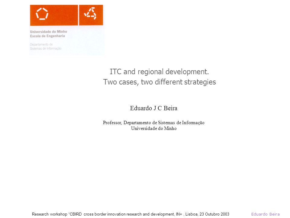 Eduardo Beira Research workshop CBIRD cross border innovation research and development, IN+, Lisboa, 23 Outubro 2003 Viewpoint Endogenous projects for regional development ITC and telecom based Consulting (design and implementation) professional view Action research academic view