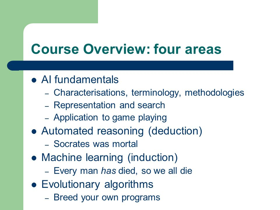 Course Overview: four areas AI fundamentals – Characterisations, terminology, methodologies – Representation and search – Application to game playing Automated reasoning (deduction) – Socrates was mortal Machine learning (induction) – Every man has died, so we all die Evolutionary algorithms – Breed your own programs