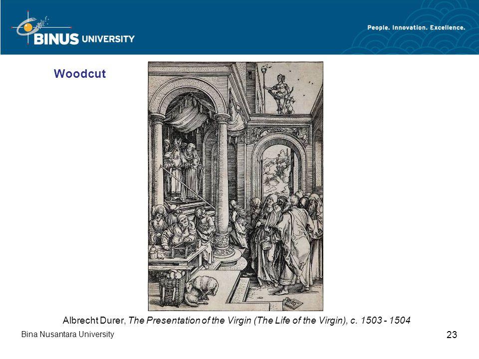 Bina Nusantara University 23 Albrecht Durer, The Presentation of the Virgin (The Life of the Virgin), c. 1503 - 1504 Woodcut