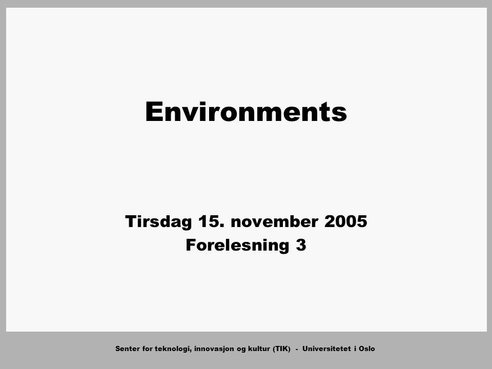 Senter for teknologi, innovasjon og kultur (TIK) - Universitetet i Oslo Environments Tirsdag 15. november 2005 Forelesning 3