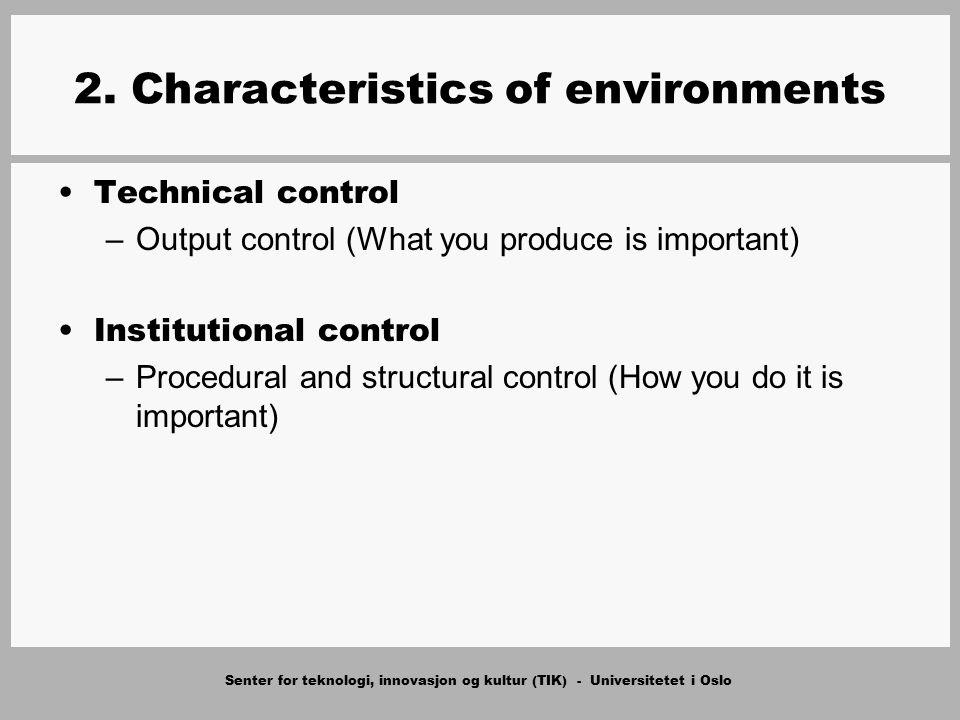 Senter for teknologi, innovasjon og kultur (TIK) - Universitetet i Oslo 2. Characteristics of environments Technical control –Output control (What you
