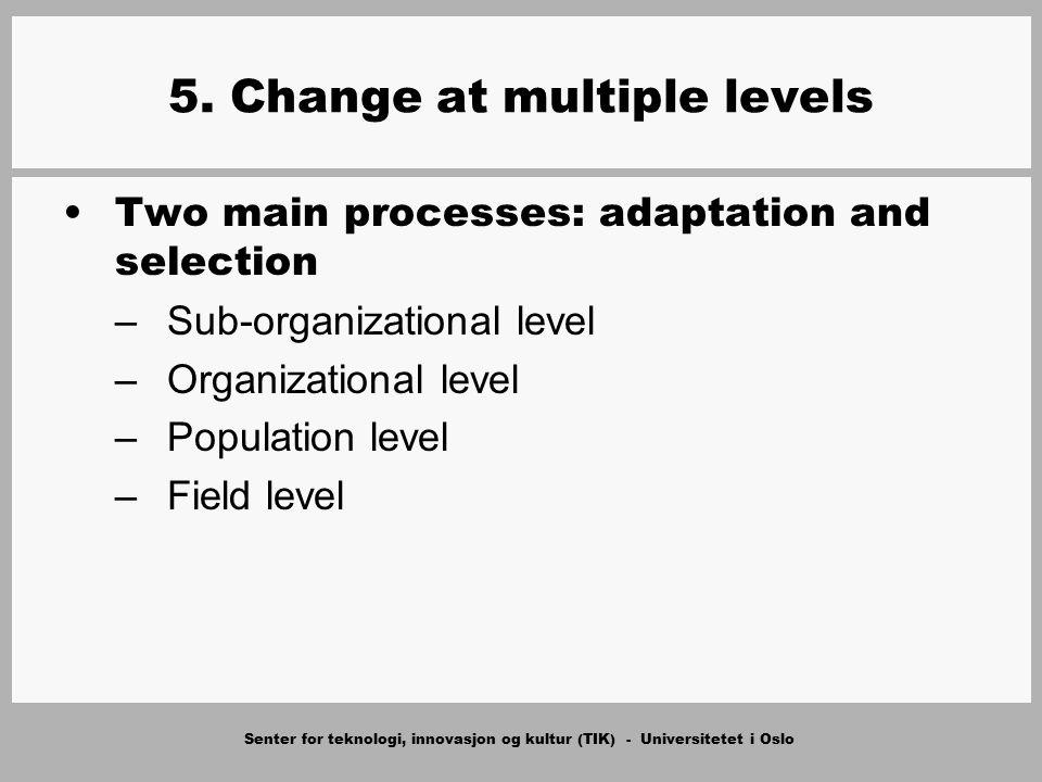 Senter for teknologi, innovasjon og kultur (TIK) - Universitetet i Oslo 5. Change at multiple levels Two main processes: adaptation and selection –Sub