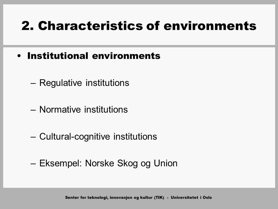 Senter for teknologi, innovasjon og kultur (TIK) - Universitetet i Oslo 2. Characteristics of environments Institutional environments –Regulative inst