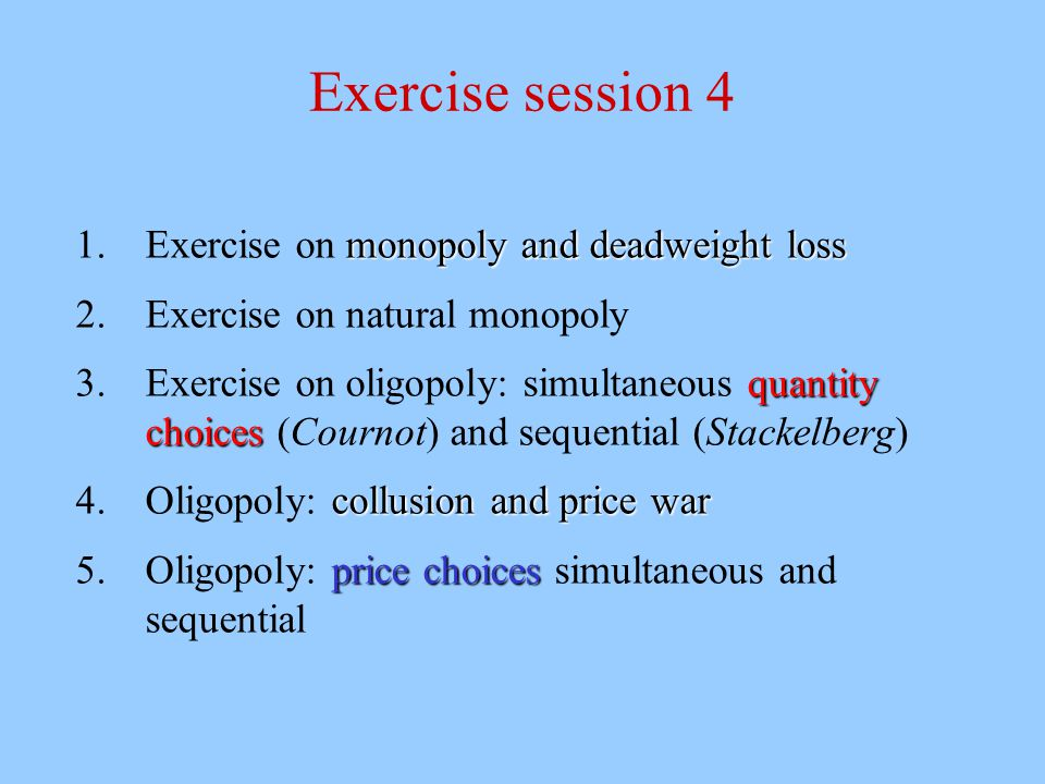 Exercise session 4 monopoly and deadweight loss 1.Exercise on monopoly and deadweight loss 2.Exercise on natural monopoly quantity choices 3.Exercise on oligopoly: simultaneous quantity choices (Cournot) and sequential (Stackelberg) collusion and price war 4.Oligopoly: collusion and price war price choices 5.Oligopoly: price choices simultaneous and sequential