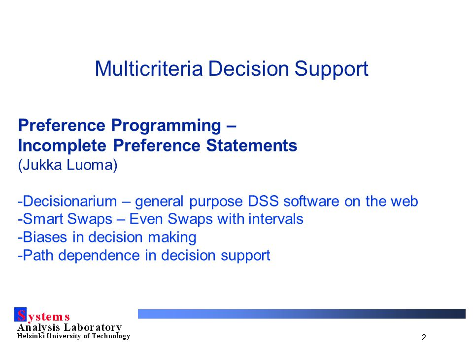 2 Multicriteria Decision Support Preference Programming – Incomplete Preference Statements (Jukka Luoma) -Decisionarium – general purpose DSS software