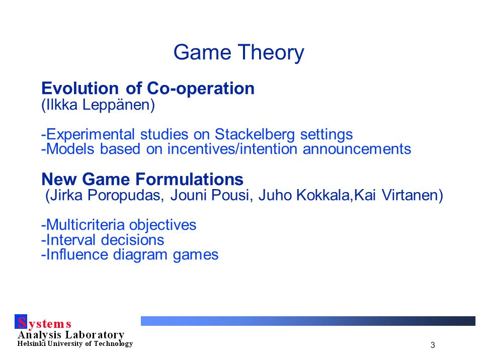 3 Game Theory Evolution of Co-operation (Ilkka Leppänen) -Experimental studies on Stackelberg settings -Models based on incentives/intention announcements New Game Formulations (Jirka Poropudas, Jouni Pousi, Juho Kokkala,Kai Virtanen) -Multicriteria objectives -Interval decisions -Influence diagram games