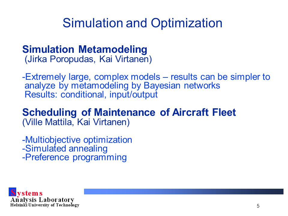 5 Simulation and Optimization Simulation Metamodeling (Jirka Poropudas, Kai Virtanen) -Extremely large, complex models – results can be simpler to analyze by metamodeling by Bayesian networks Results: conditional, input/output Scheduling of Maintenance of Aircraft Fleet (Ville Mattila, Kai Virtanen) -Multiobjective optimization -Simulated annealing -Preference programming