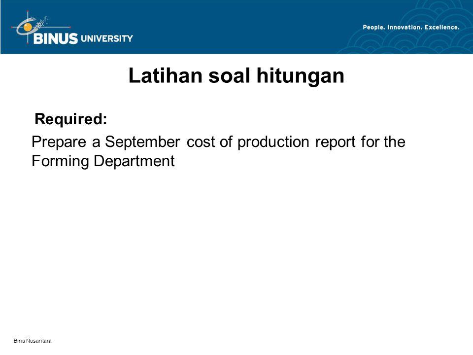 Bina Nusantara Latihan soal hitungan Required: Prepare a September cost of production report for the Forming Department
