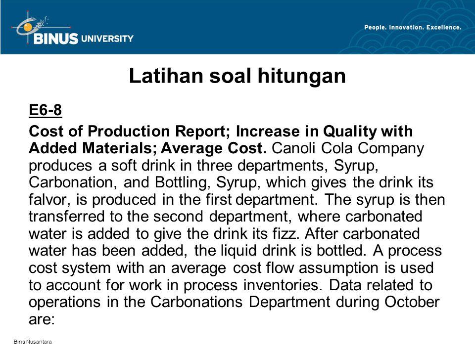 Bina Nusantara Latihan soal hitungan E6-8 Cost of Production Report; Increase in Quality with Added Materials; Average Cost. Canoli Cola Company produ