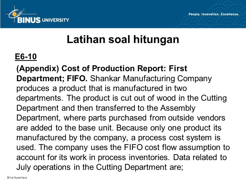 Bina Nusantara Latihan soal hitungan E6-10 (Appendix) Cost of Production Report: First Department; FIFO. Shankar Manufacturing Company produces a prod