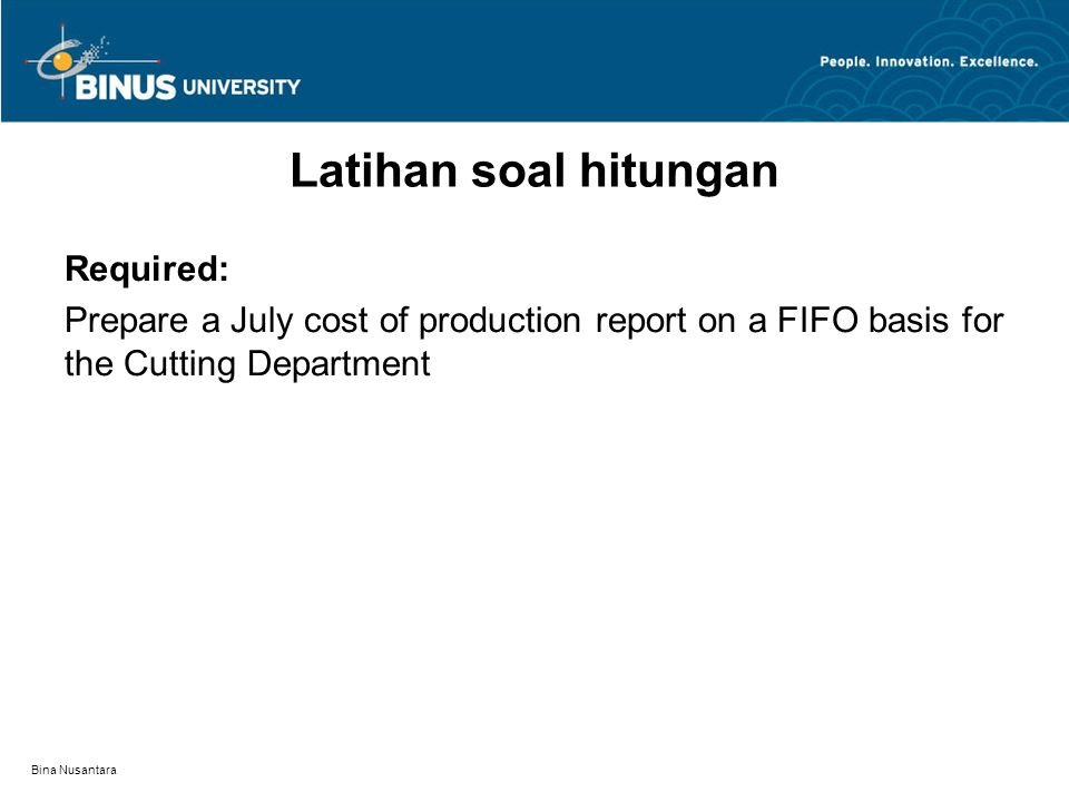Bina Nusantara Latihan soal hitungan Required: Prepare a July cost of production report on a FIFO basis for the Cutting Department