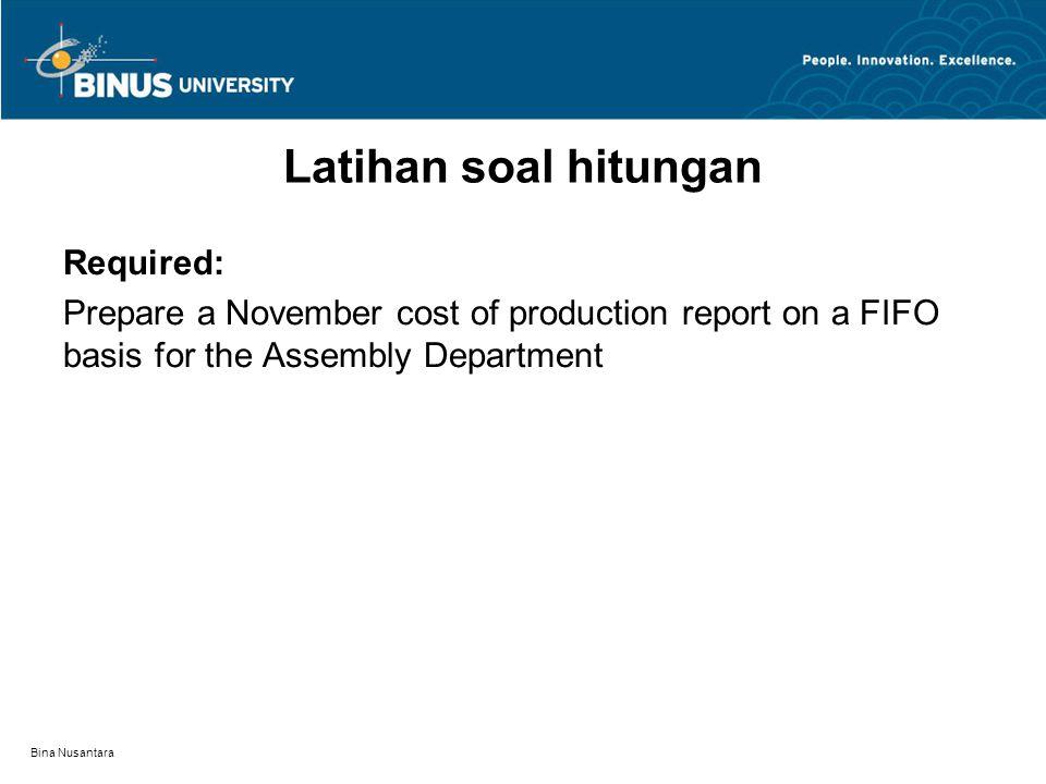 Bina Nusantara Latihan soal hitungan Required: Prepare a November cost of production report on a FIFO basis for the Assembly Department