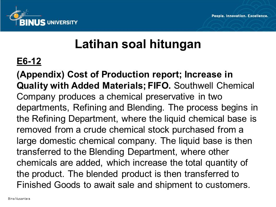 Bina Nusantara Latihan soal hitungan E6-12 (Appendix) Cost of Production report; Increase in Quality with Added Materials; FIFO. Southwell Chemical Co