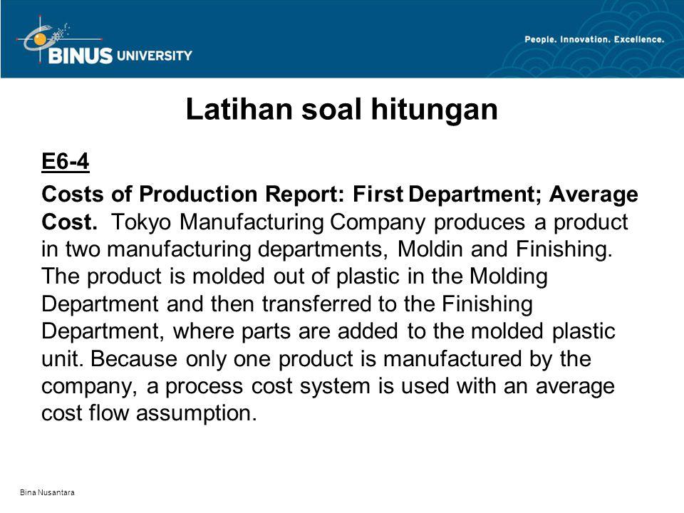Bina Nusantara Latihan soal hitungan E6-4 Costs of Production Report: First Department; Average Cost. Tokyo Manufacturing Company produces a product i