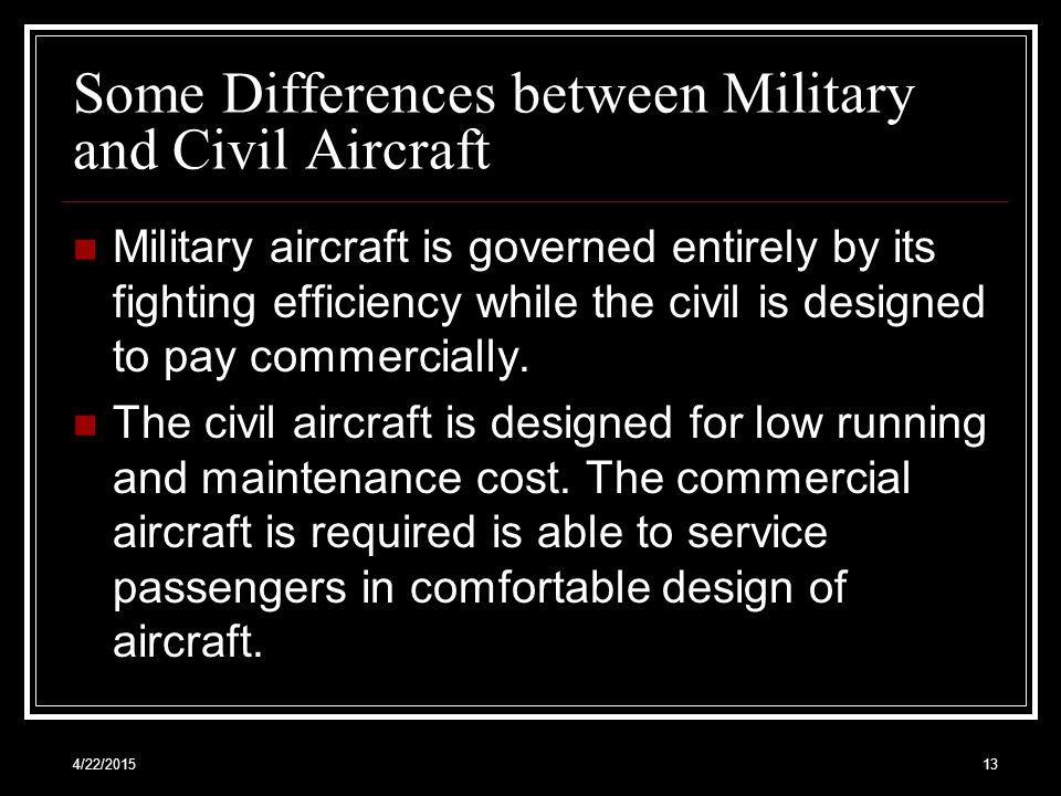 4/22/201513 Some Differences between Military and Civil Aircraft Military aircraft is governed entirely by its fighting efficiency while the civil is designed to pay commercially.