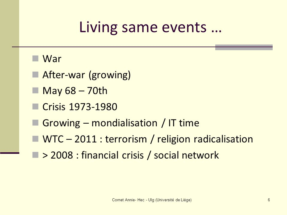 Living same events … War After-war (growing) May 68 – 70th Crisis 1973-1980 Growing – mondialisation / IT time WTC – 2011 : terrorism / religion radicalisation > 2008 : financial crisis / social network Cornet Annie- Hec - Ulg (Université de Liège)6
